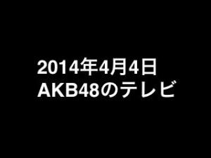 くりぃむナンチャラ「大家志津香が恋チュンダンスレッスン」など、2014年4月4日のAKB48関連のテレビ